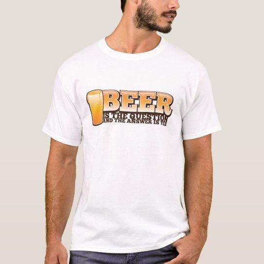 A CERVEJA É A PERGUNTA e a resposta é YES! Camiseta