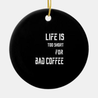 A vida é demasiado curta para o café mau ornamento de cerâmica