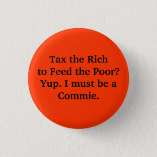 Bóton Redondo 2.54cm Taxe os ricos para alimentar os pobres? Yup. Eu