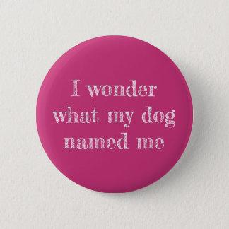 Bóton Redondo 5.08cm Eu quero saber o que meu cão me nomeou Pin