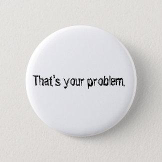 """Bóton Redondo 5.08cm """"Que é seu problema."""" botão"""