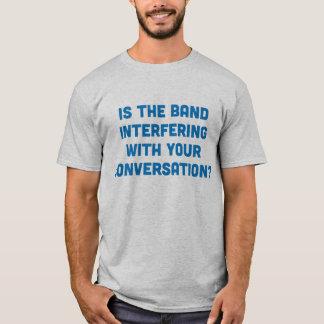 Camiseta A banda está interferindo com sua conversação?