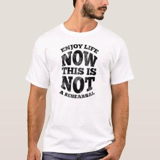 Camiseta Aprecie a vida agora. Este não é um rehearsal.