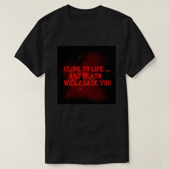 Camiseta Cling to life ... and death will chase you