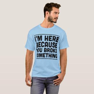 Camiseta Eu estou aqui porque você quebrou algo