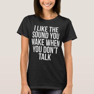 Camiseta Eu gosto do som que você faz quando você não fala