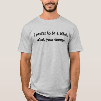 Camiseta Eu prefiro ser um idiota, que sua desculpa