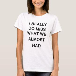 Camiseta eu realmente falto o que nós tivemos quase