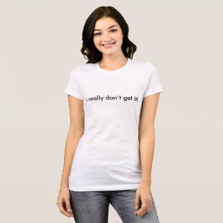 Camiseta Eu realmente não o obtenho!