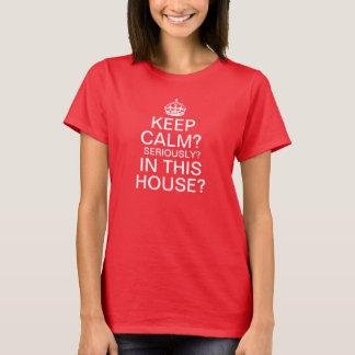 Camiseta Mantenha a calma? Seriamente? Nesta casa?