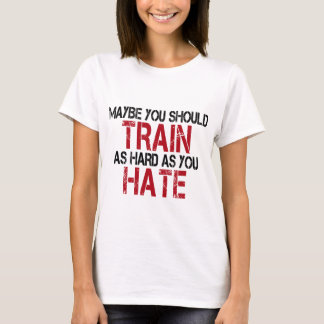 Camiseta Maybe you should train as hard as you hate!