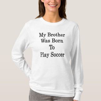 Camiseta Meu irmão era nascido para jogar o futebol
