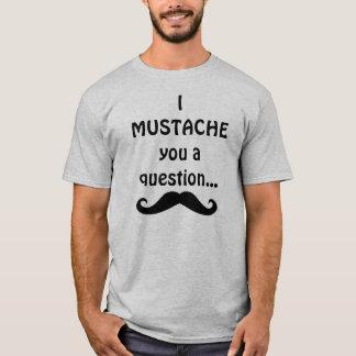 Camiseta Mim bigode você uma pergunta…