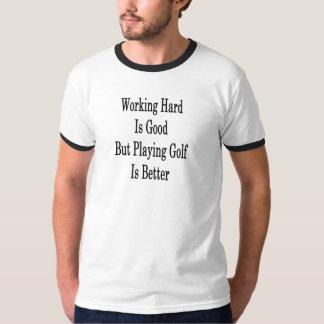 Camiseta O duro de trabalho é bom mas jogar o golfe é