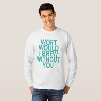 Camiseta O Wort mim fabrica cerveja sem você.