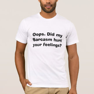 Camiseta Oops. Meu sarcasmo feriu seus sentimentos?