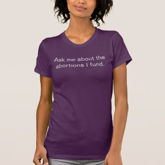 Camiseta Pergunte-me sobre os abortos que eu financio - o