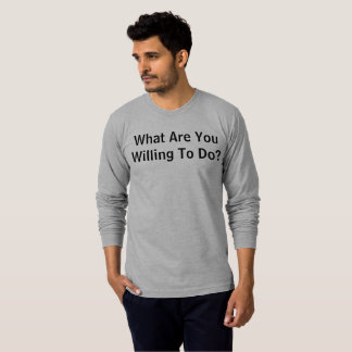 Camiseta Que é você disposto fazer?