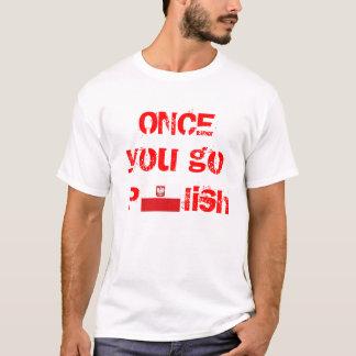 Camiseta Uma vez que você vai polonês, você nunca vai para