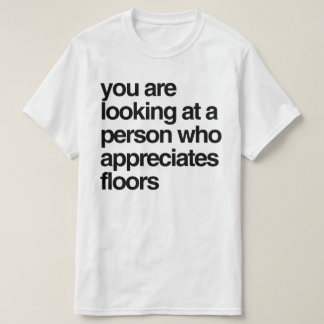 Camiseta Você está olhando uma pessoa que aprecie assoalhos