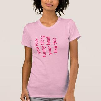 Camiseta Você olha engraçado inclinando sua cabeça como