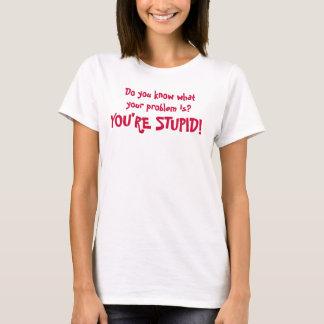 Camiseta Você sabe qual seu problema é? Você é ESTÚPIDO!