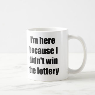 Caneca De Café Eu estou aqui porque eu não ganhei a lotaria
