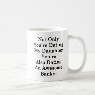 Caneca De Café Não somente você está datando minha filha que você