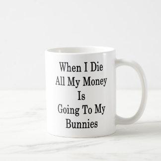 Caneca De Café Quando eu morro todo o meu dinheiro está indo a