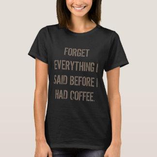 Esqueça que tudo que eu disse antes que eu comi o camiseta