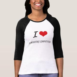 Eu amo ELIMINAR A COMPETIÇÃO Tshirts