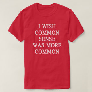 Eu desejo que o senso comum era uma camisa mais