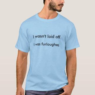 Eu não fui despedido. Eu Furloughed. Camiseta