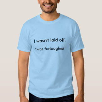 Eu não fui despedido. Eu Furloughed. T-shirts