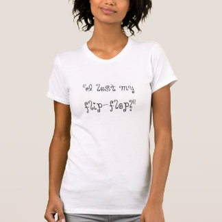 """""""Eu perdi meu flip-flop! """" Tshirts"""