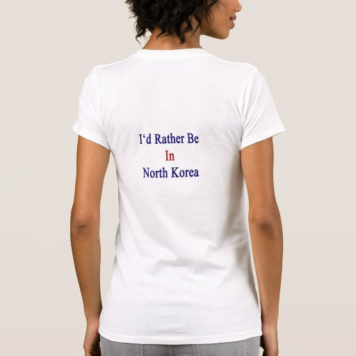 Eu preferencialmente estaria na Coreia do Norte Tshirt