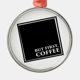 Mas primeiramente, café ornamento de metal