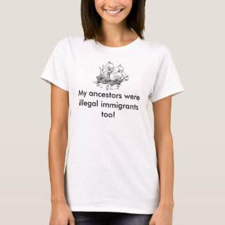 Meus antepassados eram imigrantes ilegais… camiseta