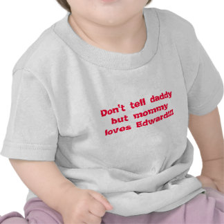 Não diga amores Edward do pai mas das mamães!!! Tshirt