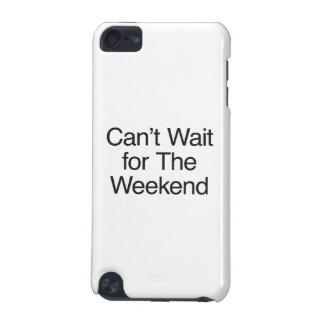 não pode esperar o fim de semana
