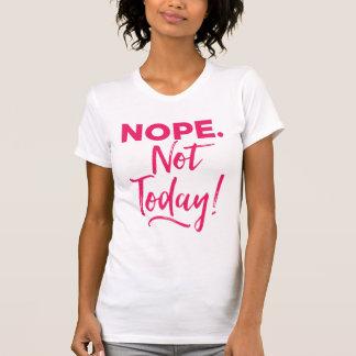 Nope. Não hoje! Camiseta