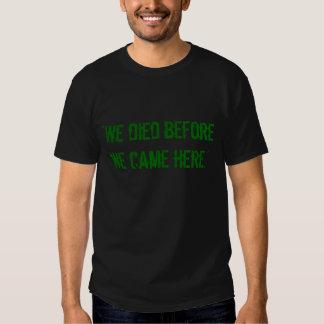 """""""Nós morremos antes que nós viemos aqui. """" T-shirt"""