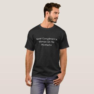 Nunca felicite uma mulher em seu bigode camiseta