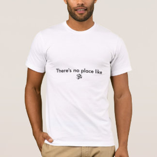 o OM, lá não é nenhum lugar como Camiseta