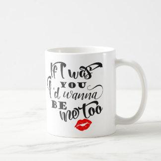 Se eu era você eu quereria ser caneca de café