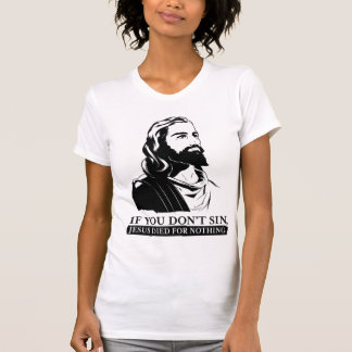 Se você não faz pecado, Jesus morreu para nada T-shirt