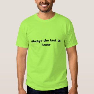 Sempre o último a saber t-shirts