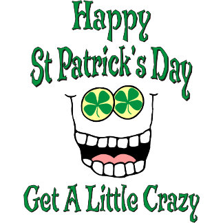 Happy St Patrick's Day Get A Little Crazy T-Shirt