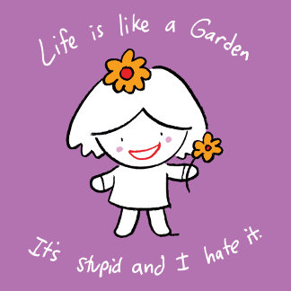 Life is like a garden. It's stupid and I hate it.
